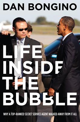 Life Inside the Bubble: Why a Top-Ranked Secret Service Agent Walked Away from It All - Bongino, Dan