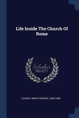 Life Inside the Church of Rome - Cusack, Mary Francis 1829-1899 (Creator)