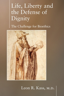 Life, Liberty and the Defense of Dignity: The Challenge for Bioethics - Kass, Leon