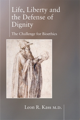 Life, Liberty and the Defense of Dignity: The Challenge for Bioethics - Kass, Leon R