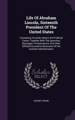 Life of Abraham Lincoln, Sixteenth President of the United States: Containing His Early History and Political Career; Together with the Speeches, Messages, Proclamations, and Other Official Documents Illustrative of His Eventful Administration - Frank, Crosby