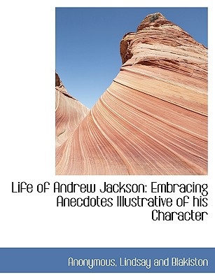 Life of Andrew Jackson: Embracing Anecdotes Illustrative of His Character - Anonymous, and Lindsay and Blakiston, And Blakiston (Creator)