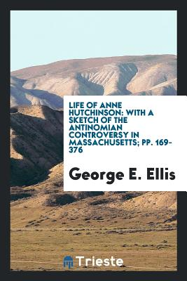 Life of Anne Hutchinson: With a Sketch of the Antinomian Controversy in Massachusetts; Pp. 169-376 - Ellis, George E