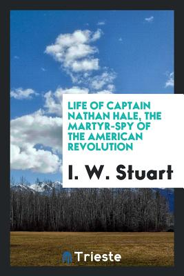 Life of Captain Nathan Hale, the Martyr-Spy of the American Revolution - Stuart, I W