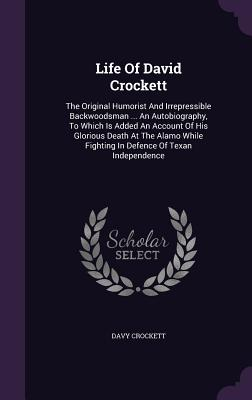 Life of David Crockett: The Original Humorist and Irrepressible Backwoodsman ... an Autobiography, to Which Is Added an Account of His Glorious Death at the Alamo While Fighting in Defence of Texan Independence - Crockett, David