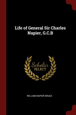 Life of General Sir Charles Napier, G.C.B - Bruce, William Napier