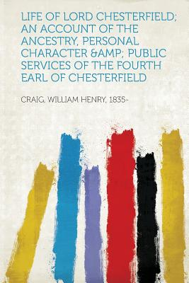 Life of Lord Chesterfield; An Account of the Ancestry, Personal Character & Public Services of the Fourth Earl of Chesterfield - 1835-, Craig William Henry (Creator)
