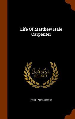 Life of Matthew Hale Carpenter - Flower, Frank Abial
