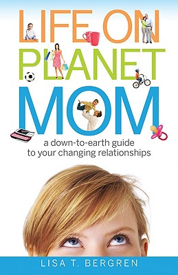 Life on Planet Mom: A Down-To-Earth Guide to Your Changing Relationships - Bergren, Lisa T