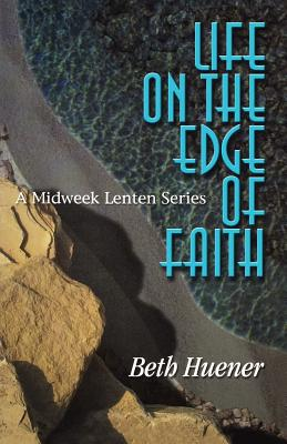 Life on the Edge of Faith: A Midweek Lenten Series - Huener, Beth