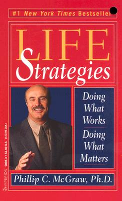 Life Strategies: Doing What Works, Doing What Matters - McGraw, Phillip C, Ph.D.