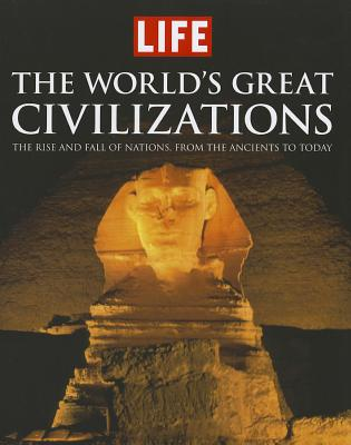 Life: The World's Great Civilizations: The Rise and Fall of Nations, from the Ancients to Today - The Editors of LIFE Magazine