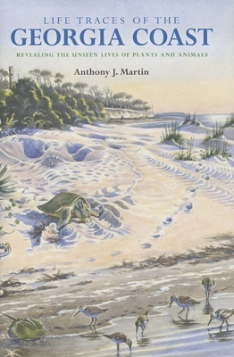 Life Traces of the Georgia Coast: Revealing the Unseen Lives of Plants and Animals - Martin, Anthony J