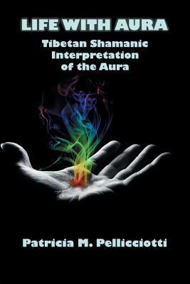 Life with Aura: Tibetan Shamanic Interpretation of the Aura - Pellicciotti, Patricia Pattie