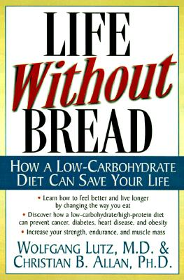 Life Without Bread Life Without Bread: How a Low-Carbohydrate Diet Can Save Your Life How a Low-Carbohydrate Diet Can Save Your Life - Lutz, Wolfgang, and Allen, Christopher, and Allen Christian