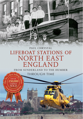 Lifeboat Stations of North East England From Sunderland to the Humber Through Time - Chrystal, Paul