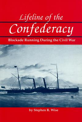 Lifeline of the Confederacy: Blockade Running During the Civil War - Wise, Stephen R
