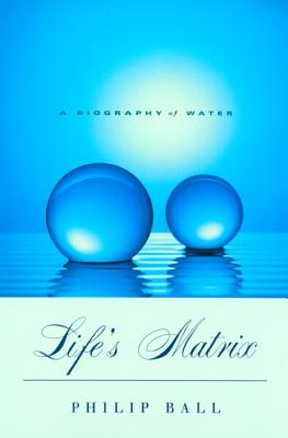 Life's Matrix: A Biography of Water - Ball, Philip