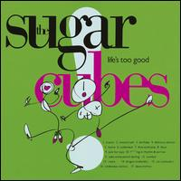 Life's Too Good - The Sugarcubes