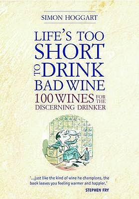 Life's Too Short to Drink Bad Wine: 100 Wines for the Discerning Drinker - Hoggart, Simon