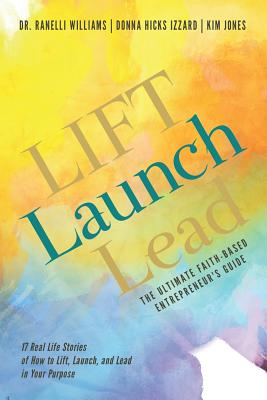 LIFT Launch Lead: The Ultimate Faith-Based Entrepreneur's Guide - Williams, Ranelli, and Hicks Izzard, Donna, and Jones, Kim