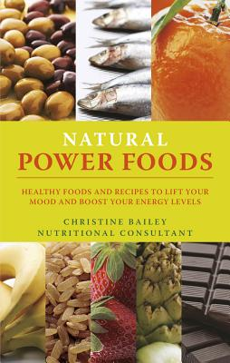 Lift Your Mood with Power Foods: More Than 150 Healthy Foods and Recipes to Change the Way You Think and Feel - Bailey, Christine
