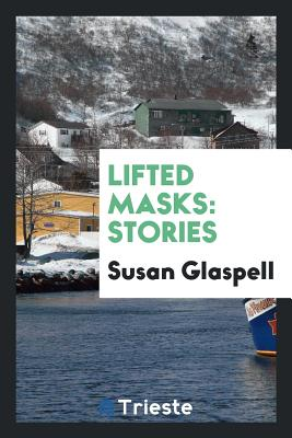 Lifted Masks: Stories - Glaspell, Susan