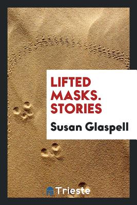 Lifted Masks. Stories - Glaspell, Susan