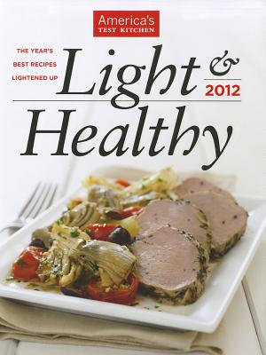 Light & Healthy: The Year's Best Recipes Lightened Up - America's Test Kitchen (Editor), and Tremblay, Carl (Photographer), and Keller, Kennedy (Photographer)