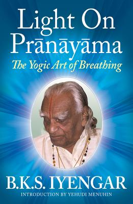 Light on Pranayama: The Yogic Art of Breathing - Iyengar, B K S, and Menuhin, Yehudi (Introduction by)