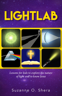 Lightlab: Lessons for Kids to Explore the Nature of Light and to Know Jesus - Shera, Suzanne