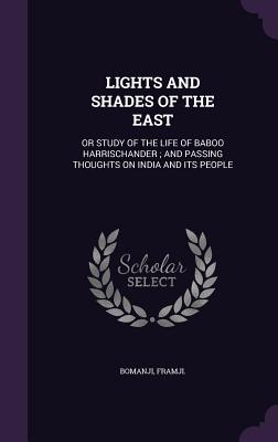 Lights and Shades of the East: Or Study of the Life of Baboo Harrischander; And Passing Thoughts on India and Its People - Bomanji, Framji