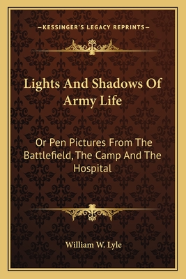 Lights and Shadows of Army Life: Or Pen Pictures from the Battlefield, the Camp and the Hospital - Lyle, William W