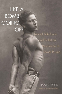 Like a Bomb Going Off: Leonid Yakobson and Ballet as Resistance in Soviet Russia - Ross, Janice, and Garafola, Lynn (Foreword by)