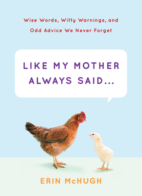 Like My Mother Always Said...: Wise Words, Witty Warnings, and Odd Advice We Never Forget - McHugh, Erin