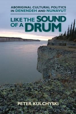 Like the Sound of a Drum: Aboriginal Cultural Politics in Denendeh and Nunavut - Kulchyski, Peter