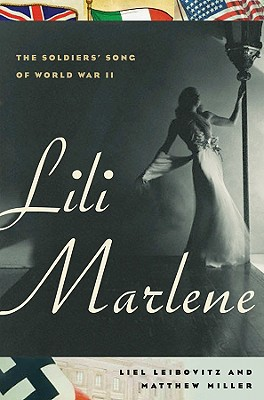 Lili Marlene: The Soldiers' Song of World War II - Leibovitz, Liel, and Miller, Matthew