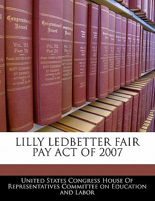 Lilly Ledbetter Fair Pay Act of 2007 - United States Congress House of Represen (Creator)