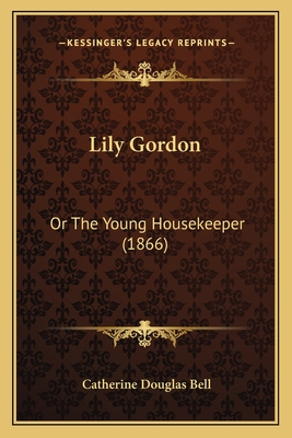 Lily Gordon: Or the Young Housekeeper (1866) - Bell, Catherine Douglas