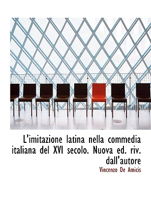 L'Imitazione Latina Nella Commedia Italiana del XVI Secolo. Nuova Ed. Riv. Dall'autore - De Amicis, Vincenzo