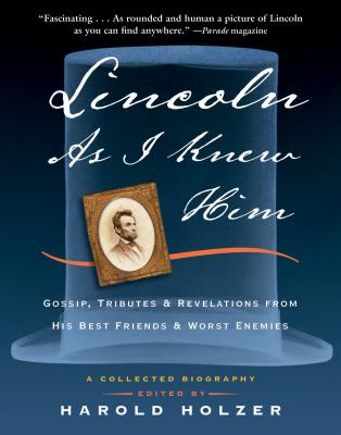Lincoln as I Knew Him: Gossip, Tributes, and Revelations from His Best Friends and Worst Enemies - Holzer, Harold