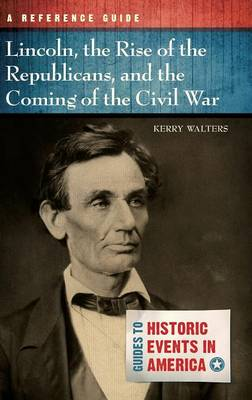 Lincoln, the Rise of the Republicans, and the Coming of the Civil War: A Reference Guide - Walters, Kerry