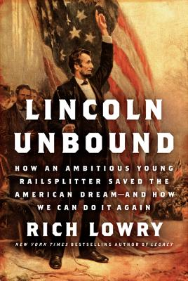 Lincoln Unbound: How an Ambitious Young Railsplitter Saved the American Dream--And How We Can Do It Again - Lowry, Rich