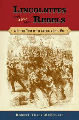 Lincolnites and Rebels: A Divided Town in the American Civil War - McKenzie, Robert Tracy