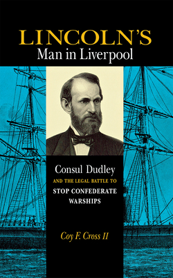 Lincoln's Man in Liverpool: Consul Dudley and the Legal Battle to Stop Confederate Warships - Cross, Coy F