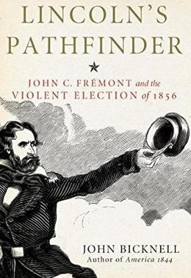 Lincoln's Pathfinder: John C. Fremont and the Violent Election of 1856 - Bicknell, John