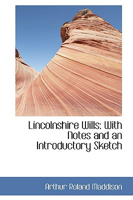 Lincolnshire Wills: With Notes and an Introductory Sketch - Maddison, Arthur Roland