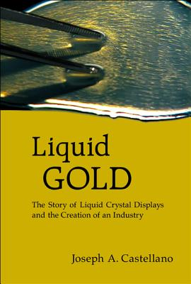 Liquid Gold: The Story of Liquid Crystal Displays and the Creation of an Industry - Castellano, Joseph A