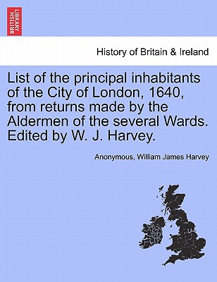 List of the Principal Inhabitants of the City of London, 1640, from Returns Made by the Aldermen of the Several Wards. Edited by W. J. Harvey. - Anonymous, and Harvey, William James