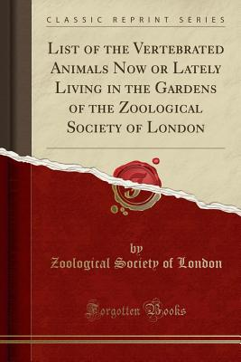 List of the Vertebrated Animals Now or Lately Living in the Gardens of the Zoological Society of London (Classic Reprint) - London, Zoological Society of